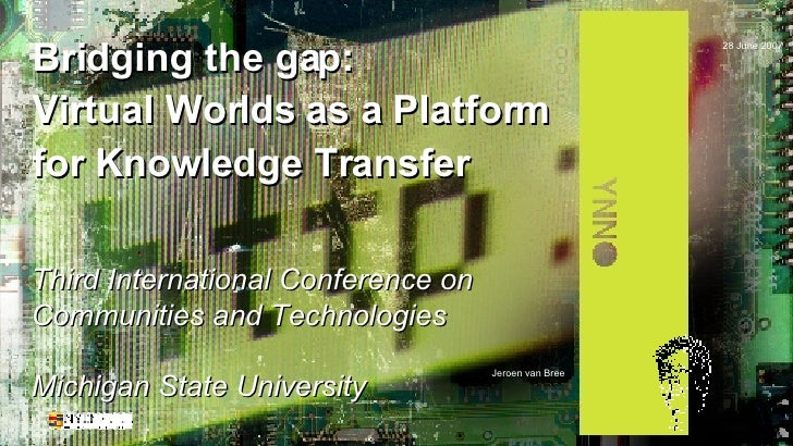 Bridging the gap: Virtual Worlds as a Platform for Knowledge Transfer Third International Conference on Communities and Te...
