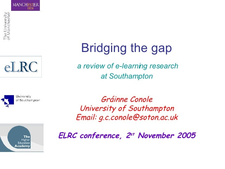 Bridging the gap   a review of e-learning research  at Southampton Gráinne Conole University of Southampton Email: g.c.con...