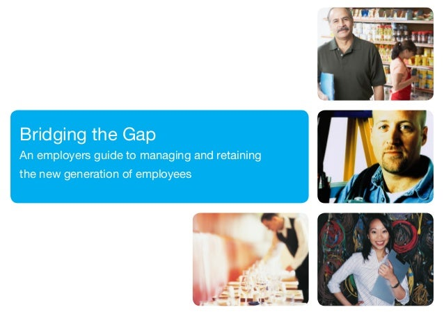 Bridging the GapAn employers guide to managing and retainingthe new generation of employees                               ...