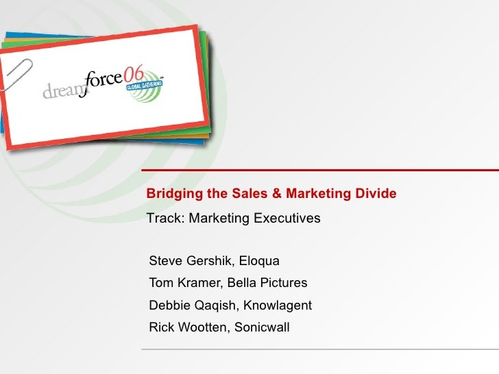 Bridging the Sales & Marketing Divide Steve Gershik, Eloqua Tom Kramer, Bella Pictures Debbie Qaqish, Knowlagent Rick Woot...