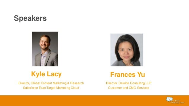 Speakers Kyle Lacy Director, Global Content Marketing & Research Salesforce ExactTarget Marketing Cloud Frances Yu Directo...