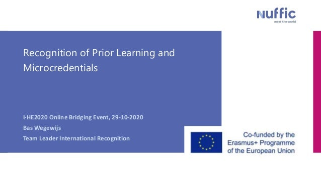 Recognition of Prior Learning and Microcredentials I·HE2020 Online Bridging Event, 29-10-2020 Bas Wegewijs Team Leader Int...