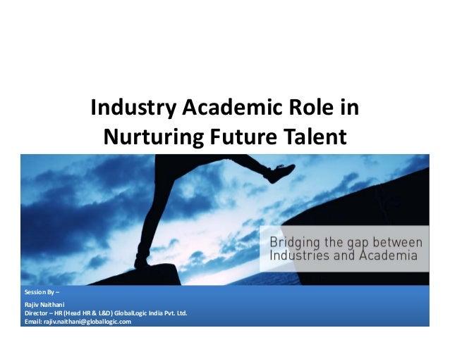 IndustryAcademicRolein NurturingFutureTalent  SessionBy– RajivNaithani Director– HR(HeadHR&L&D)GlobalLogic...