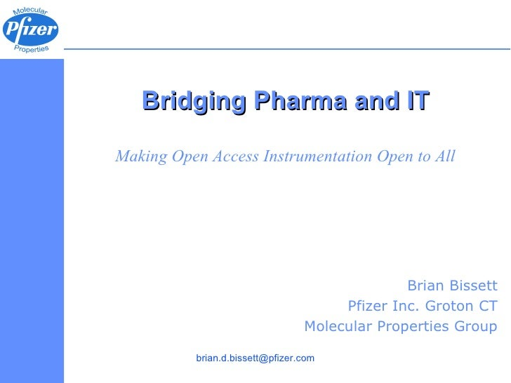 Bridging Pharma and IT Making Open Access Instrumentation Open to All Brian Bissett Pfizer Inc. Groton CT Molecular Proper...