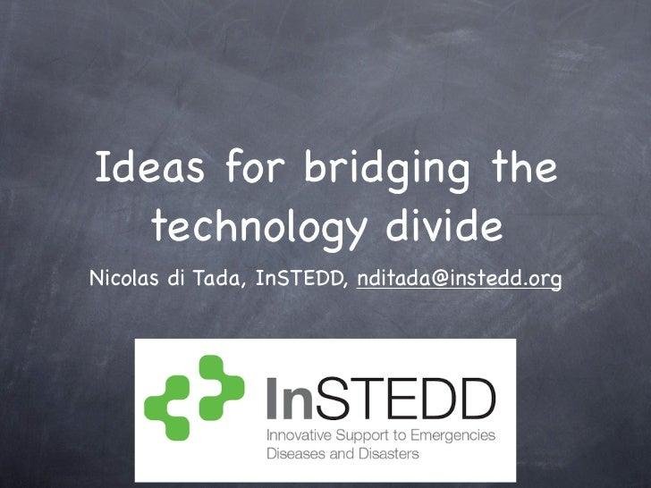 Ideas for bridging the   technology divide Nicolas di Tada, InSTEDD, nditada@instedd.org