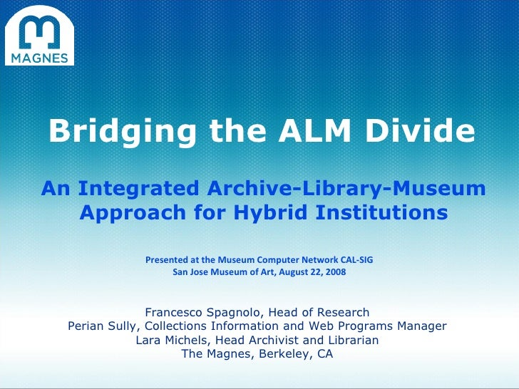 Bridging the ALM Divide An Integrated Archive-Library-Museum Approach for Hybrid Institutions Francesco Spagnolo, Head of ...