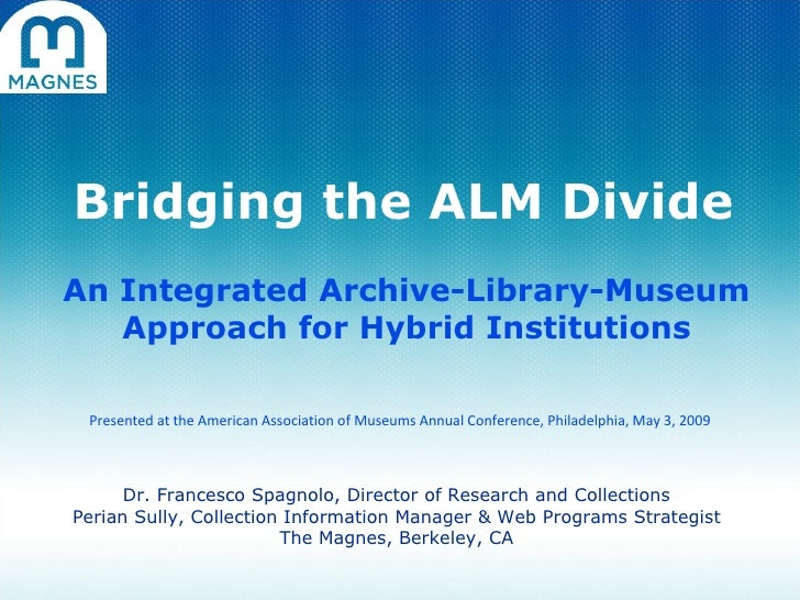 Bridging the ALM Divide An Integrated Archive-Library-Museum Approach for Hybrid Institutions Dr. Francesco Spagnolo, Dire...
