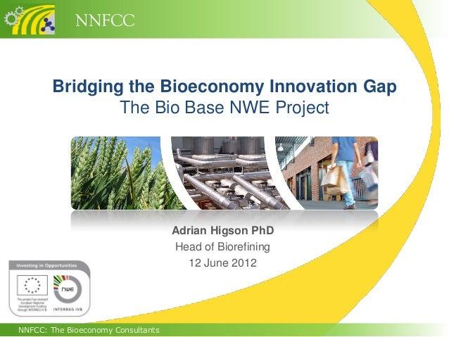 NNFCCNNFCC: The Bioeconomy ConsultantsBridging the Bioeconomy Innovation GapThe Bio Base NWE ProjectAdrian Higson PhDHead ...