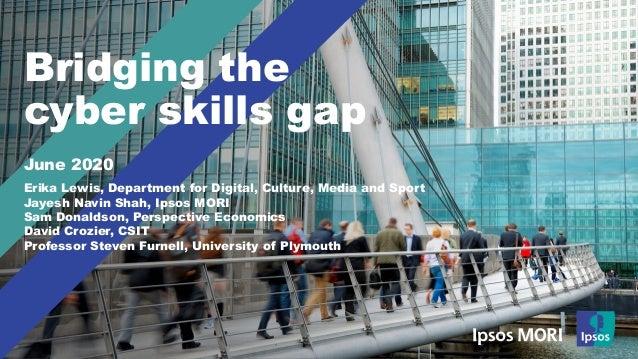 Bridging the cyber skills gap June 2020 Erika Lewis, Department for Digital, Culture, Media and Sport Jayesh Navin Shah, I...