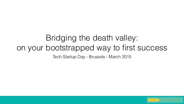 Bridging the death valley: on your bootstrapped way to first success Tech Startup Day - Brussels - March 2015