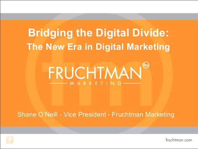 Bridging the Digital Divide: The New Era in Digital Marketing Shane O'Neill - Vice President - Fruchtman Marketing