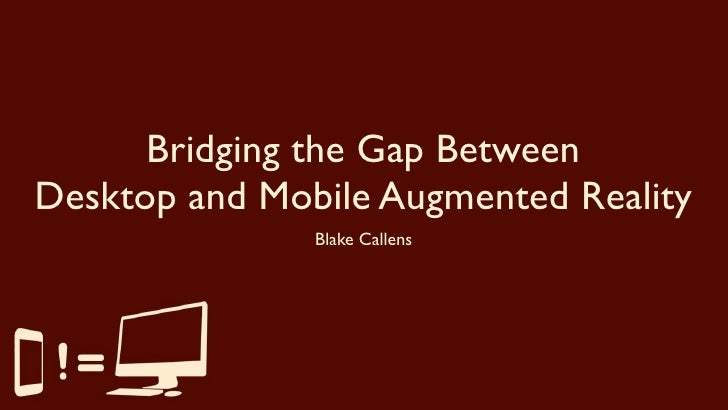 Bridging the Gap Between Desktop and Mobile Augmented Reality                Blake Callens
