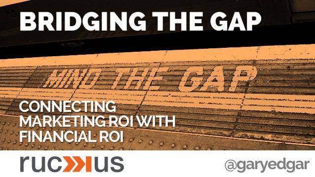 BRIDGING THE GAP CONNECTING MARKETING ROIWITH FINANCIALROI @garyedgar