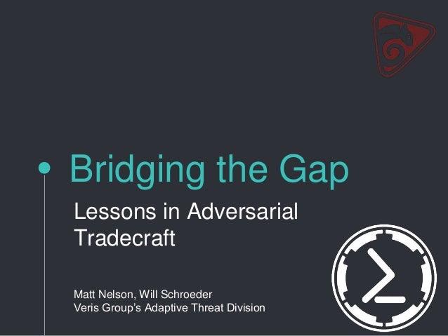 Bridging the Gap Lessons in Adversarial Tradecraft Matt Nelson, Will Schroeder Veris Group's Adaptive Threat Division