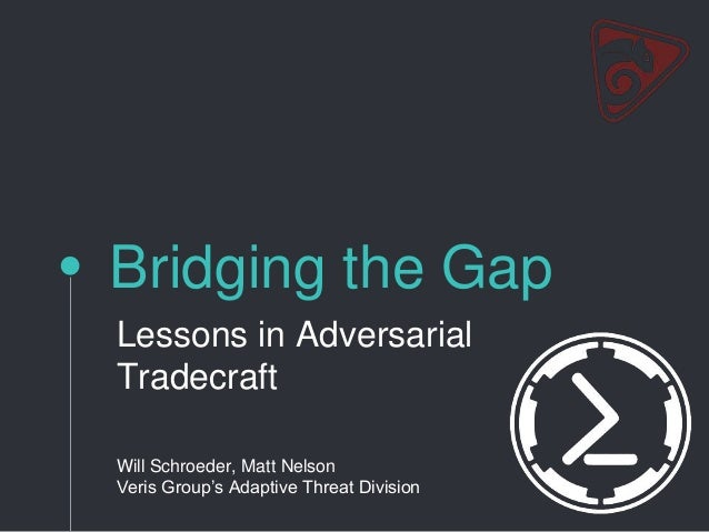 Bridging the Gap Lessons in Adversarial Tradecraft Will Schroeder, Matt Nelson Veris Group's Adaptive Threat Division