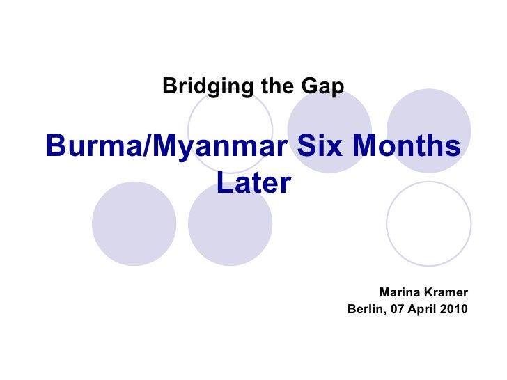 Bridging the Gap Burma/Myanmar Six Months Later Marina Kramer Berlin, 07 April 2010