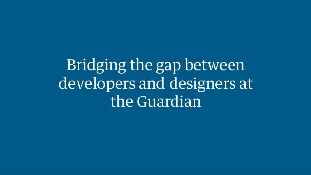 Bridging the gap between  developers and designers at  the Guardian