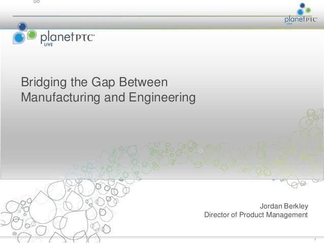 Bridging the Gap BetweenManufacturing and Engineering                                                 Jordan Berkley      ...