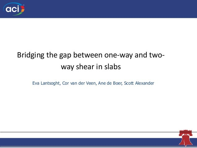 The Concrete Convention andExposition Bridging the gap between one-way and two- way shear in slabs Eva Lantsoght, Cor van ...