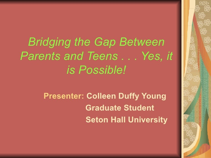 Bridging the Gap Between Parents and Teens . . . Yes, it is Possible! Presenter:  Colleen Duffy Young Graduate Student Set...