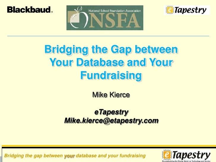 Bridging the Gap between Your Database and Your Fundraising<br />Mike Kierce<br />eTapestry<br />Mike.kierce@etapestry.com...