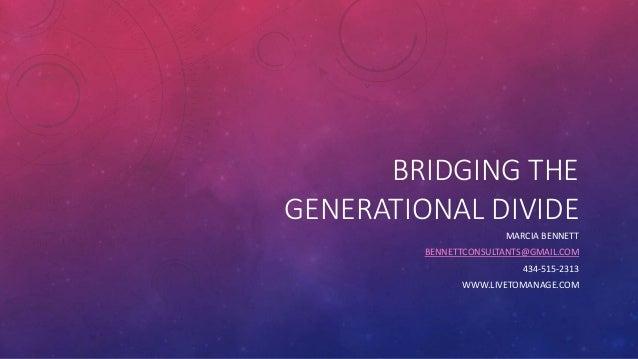 BRIDGING THE GENERATIONAL DIVIDE MARCIA BENNETT BENNETTCONSULTANTS@GMAIL.COM 434-515-2313 WWW.LIVETOMANAGE.COM