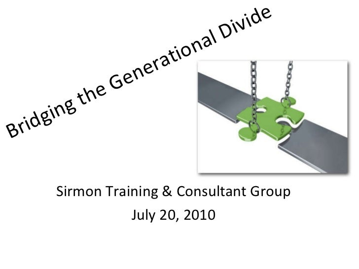 Bridging the Generational Divide Sirmon Training & Consultant Group July 20, 2010