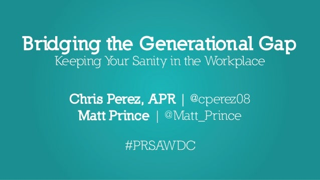 Bridging the Generational Gap Keeping Your Sanity in the Workplace Chris Perez, APR | @cperez08 Matt Prince | @Matt_Prince...