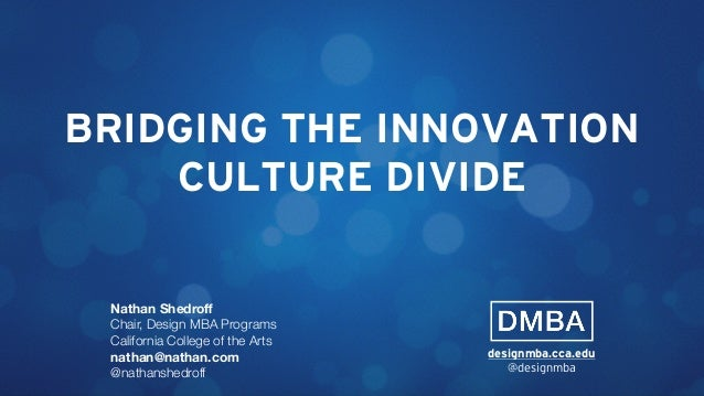 BRIDGING THE INNOVATION CULTURE DIVIDE Nathan Shedroff Chair, Design MBA Programs California College of the Arts nathan@nat...