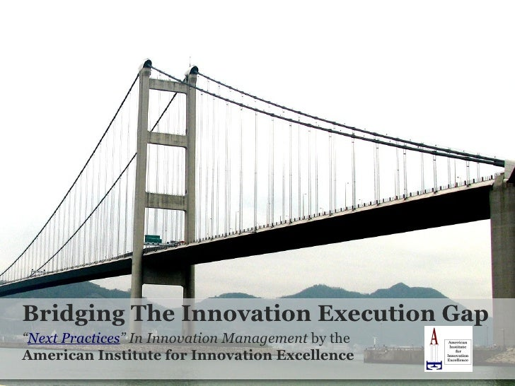 "Bridging The Innovation Execution Gap "" Next Practices "" In Innovation Management  by the  American Institute for Innovati..."