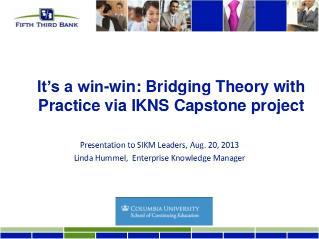 It's a win-win: Bridging Theory with Practice via IKNS Capstone project Presentation to SIKM Leaders, Aug. 20, 2013 Linda ...