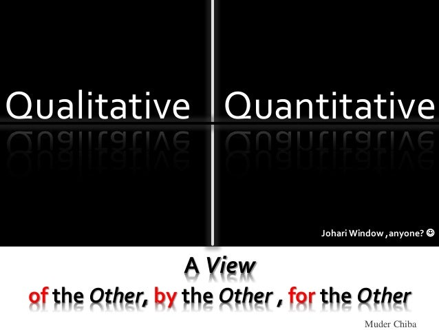 Muder Chiba A View of the Other, by the Other , for the Other Qualitative Quantitative Johari Window ,anyone? 