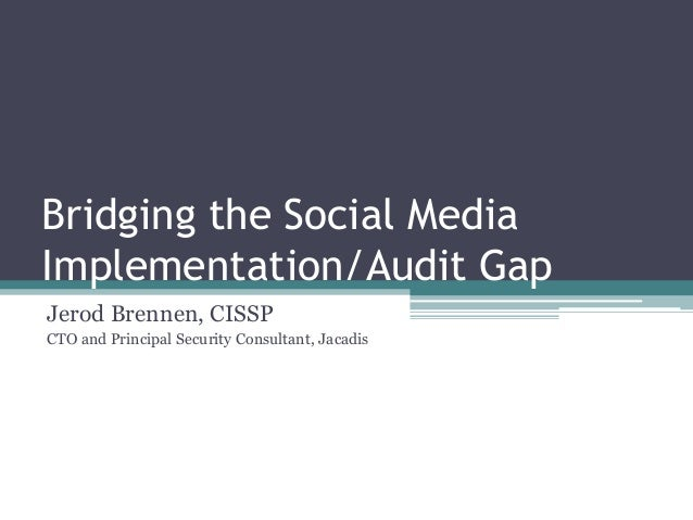 Bridging the Social Media Implementation/Audit Gap Jerod Brennen, CISSP CTO and Principal Security Consultant, Jacadis