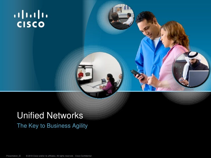 Unified Networks           The Key to Business Agility    Presentation_ID   © 2010 Cisco and/or its affiliates. All rights...