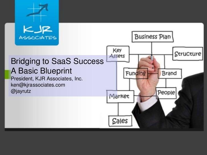 Bridging to SaaS SuccessA Basic BlueprintPresident, KJR Associates, Inc.ken@kjrassociates.com@jayrutz<br />