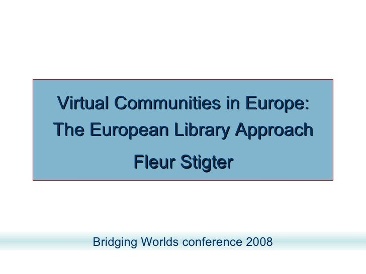 Virtual Communities in Europe: The European Library Approach Fleur Stigter Bridging Worlds conference 2008