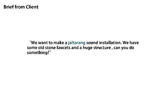 """Brief from Client  """"We want to make a jaltarang sound installation.  We have some old stone faucets and a huge structure ,..."""