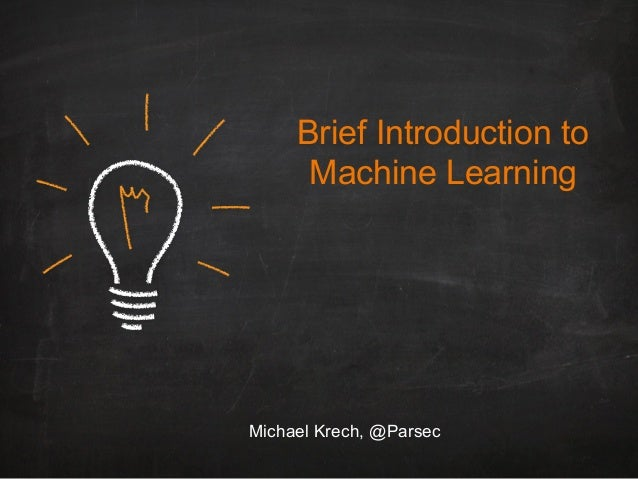 Brief Introduction to Machine Learning Michael Krech, @Parsec