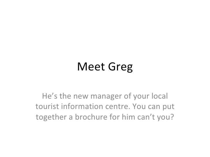 Meet Greg He's the new manager of your local tourist information centre. You can put together a brochure for him can't you?