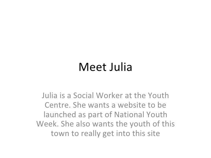 Meet Julia Julia is a Social Worker at the Youth Centre. She wants a website to be launched as part of National Youth Week...