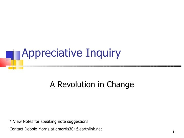 Appreciative Inquiry A Revolution in Change * View Notes for speaking note suggestions Contact Debbie Morris at dmorris304...
