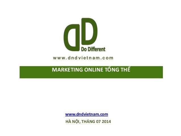 w w w. d n d vi e t n a m . c o m www.dndvietnam.com HÀ NỘI, THÁNG 07 2014 MARKETING ONLINE TỔNG THỂ