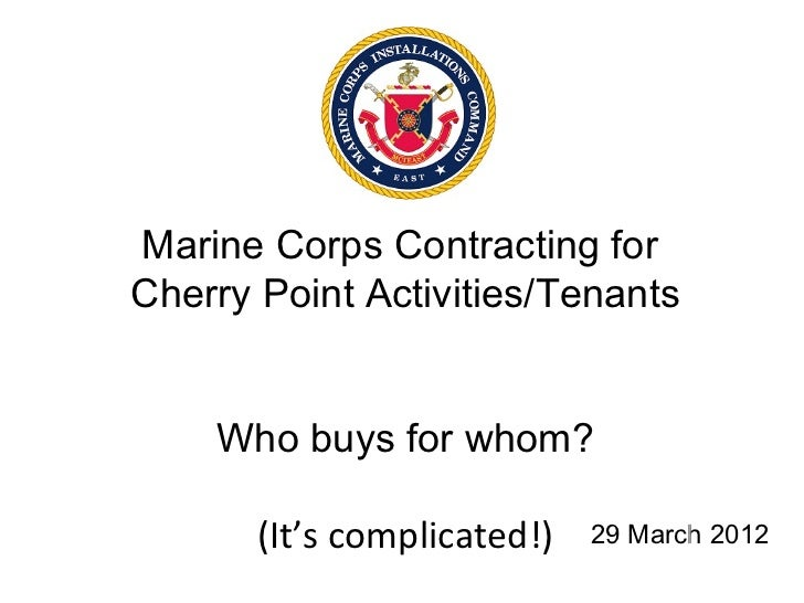 Marine Corps Contracting forCherry Point Activities/Tenants    Who buys for whom?       (It's complicated!)   29 March 2012