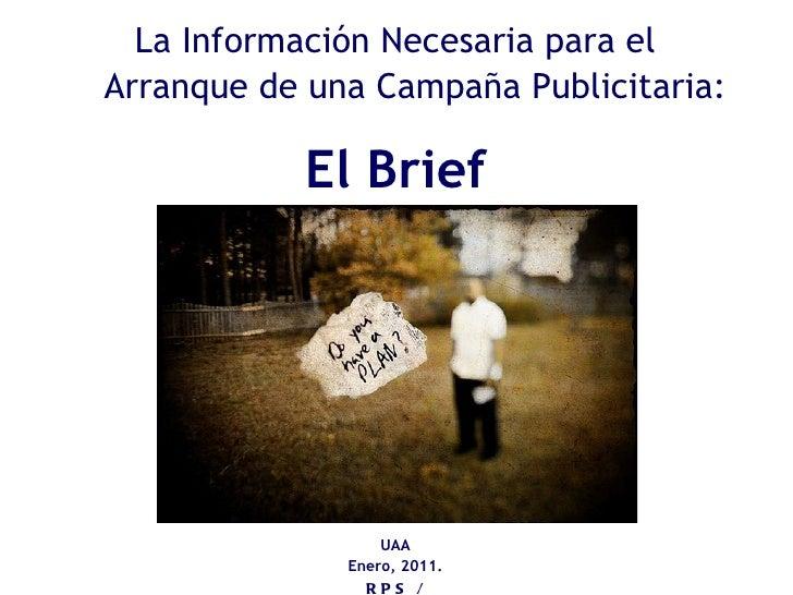 La Información Necesaria para el Arranque de una Campaña Publicitaria: El Brief UAA Enero, 2011. RPS / LRVM
