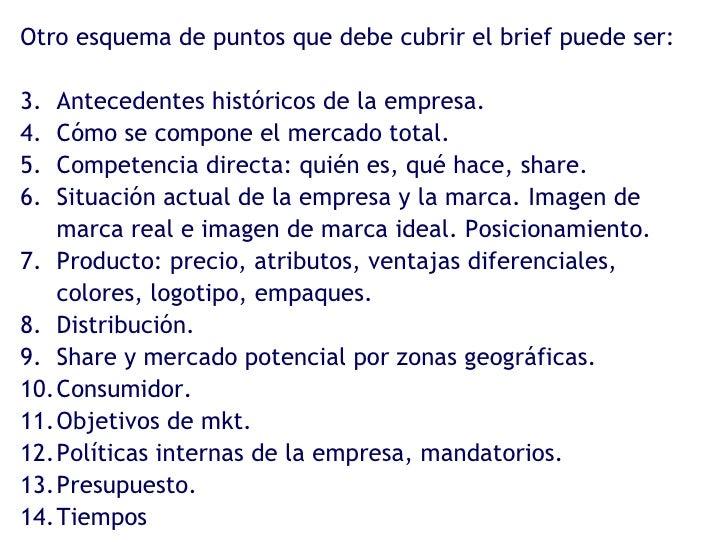 <ul><li>Otro esquema de puntos que debe cubrir el brief puede ser: </li></ul><ul><li>Antecedentes históricos de la empresa...