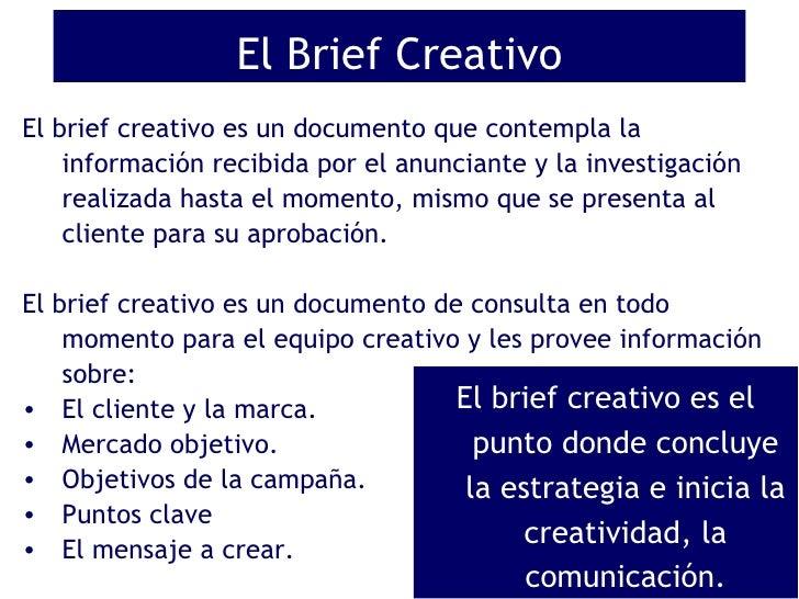 El Brief Creativo <ul><li>El brief creativo es un documento que contempla la información recibida por el anunciante y la i...