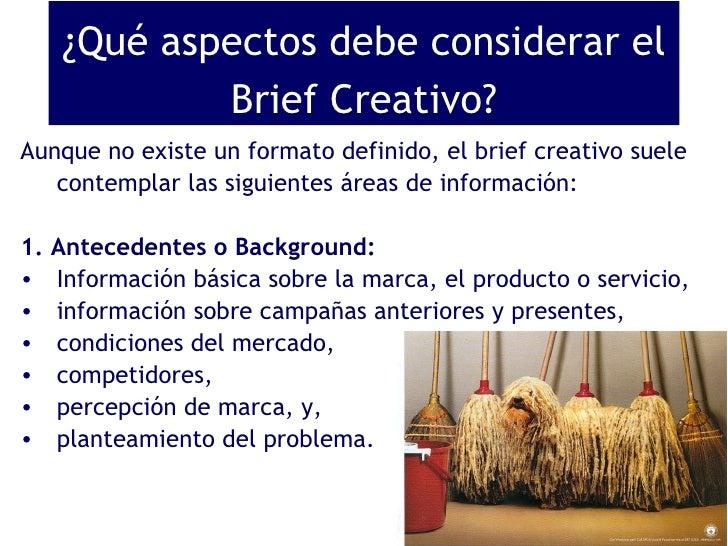 ¿Qué aspectos debe considerar el Brief Creativo? <ul><li>Aunque no existe un formato definido, el brief creativo suele con...
