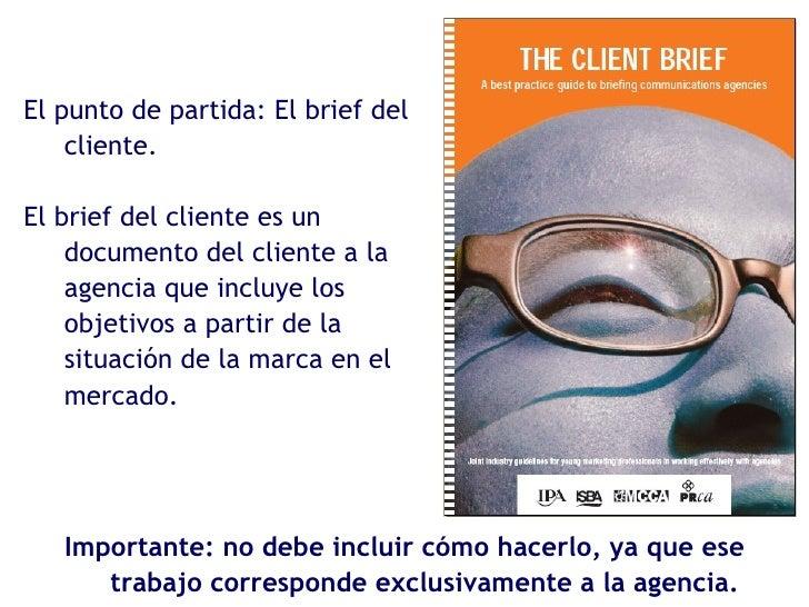 El punto de partida: El brief del cliente. El brief del cliente es un documento del cliente a la agencia que incluye los o...
