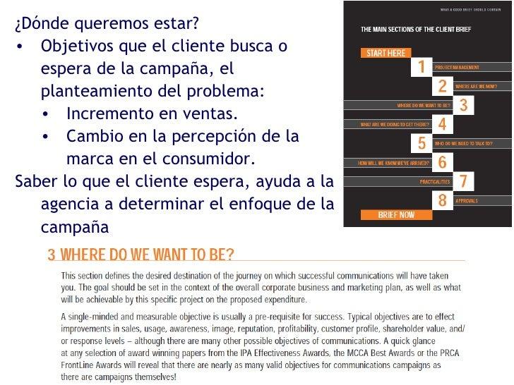 <ul><li>¿Dónde queremos estar? </li></ul><ul><li>Objetivos que el cliente busca o espera de la campaña, el planteamiento d...