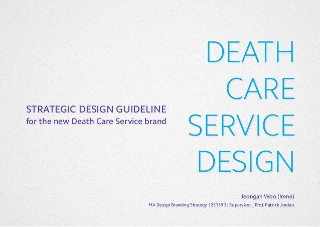 STRATEGIC DESIGN GUIDELINE for the new Death Care Service brand  DEATH CARE SERVICE DESIGN Jeongah Woo (Irene)  MA Design ...